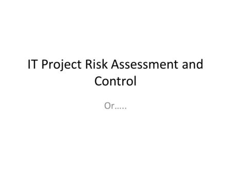 IT Project Risk Assessment and Control Or…... Why bad things happen to good IT projects If everything is going exactly to plan, something somewhere is.