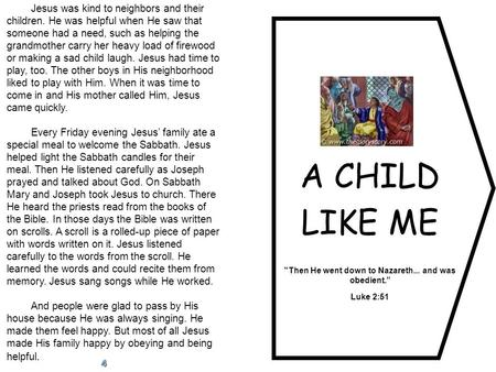 "A CHILD LIKE ME Then He went down to Nazareth... and was obedient."" Luke 2:51 Jesus was kind to neighbors and their children. He was helpful when He saw."
