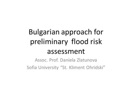 "Bulgarian approach for preliminary flood risk assessment Assoc. Prof. Daniela Zlatunova Sofia University ""St. Kliment Ohridski"""
