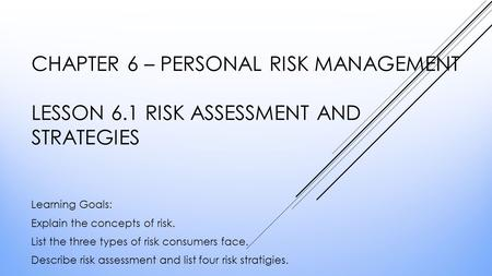 CHAPTER 6 – PERSONAL RISK MANAGEMENT LESSON 6.1 RISK ASSESSMENT AND STRATEGIES Learning Goals: Explain the concepts of risk. List the three types of risk.