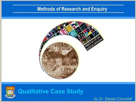 Methods of Research and Enquiry Qualitative Case Study by Dr. Daniel Churchill.