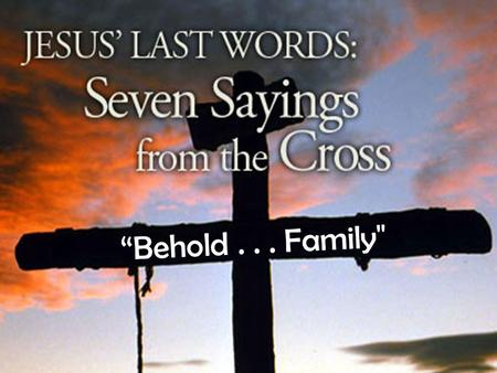 """Behold... Family. JOHN 19:26,27 Words of Life and Family."