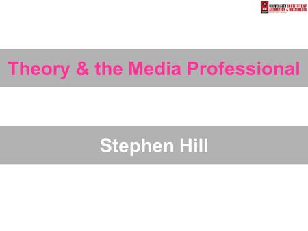 Theory & the Media Professional Stephen Hill. Objectives AIM: To explore the ways that academic media theory can help the media professional understand.