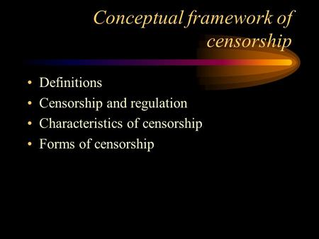 Conceptual framework of censorship Definitions Censorship and regulation Characteristics of censorship Forms of censorship.