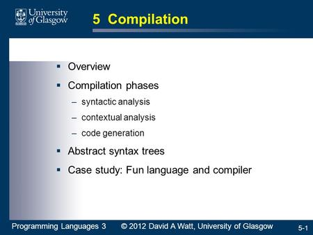 5-1 5 Compilation  Overview  Compilation phases –syntactic analysis –contextual analysis –code generation  Abstract syntax trees  Case study: Fun language.