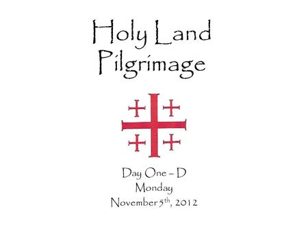 Holy Land Pilgrimage Day One – D Monday November 5 th, 2012.