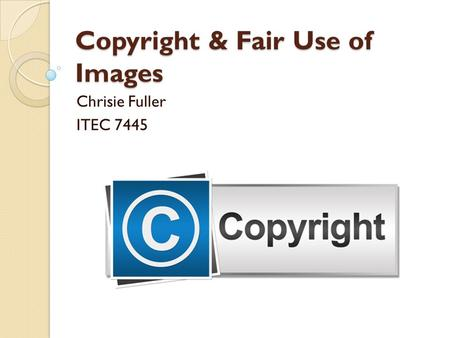 Copyright & Fair Use of Images Chrisie Fuller ITEC 7445.