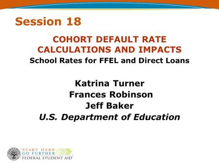 Session 18 COHORT DEFAULT RATE CALCULATIONS AND IMPACTS Katrina Turner Frances Robinson Jeff Baker U.S. Department of Education School Rates for FFEL and.