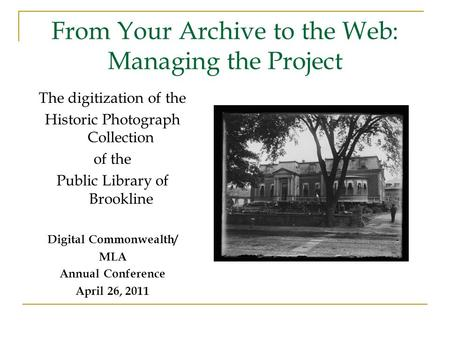 From Your Archive to the Web: Managing the Project The digitization of the Historic Photograph Collection of the Public Library of Brookline Digital Commonwealth/