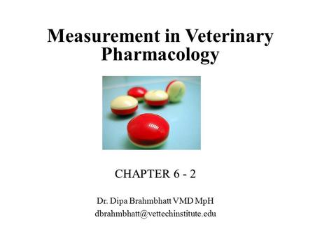 Measurement in Veterinary Pharmacology CHAPTER 6 - 2 Dr. Dipa Brahmbhatt VMD MpH