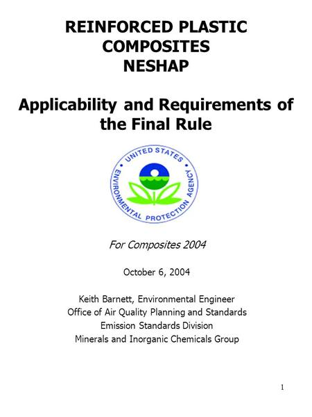 1 REINFORCED PLASTIC COMPOSITES NESHAP Applicability and Requirements of the Final Rule For Composites 2004 October 6, 2004 Keith Barnett, Environmental.