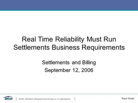Texas Nodal © 2005 - 2006 Electric Reliability Council of Texas, Inc. All rights reserved. 1 Real Time Reliability Must Run Settlements Business Requirements.