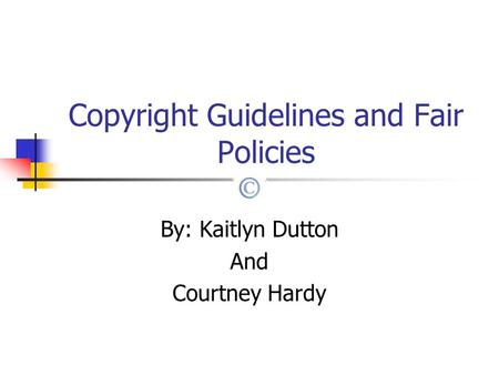 Copyright Guidelines and Fair Policies By: Kaitlyn Dutton And Courtney Hardy.