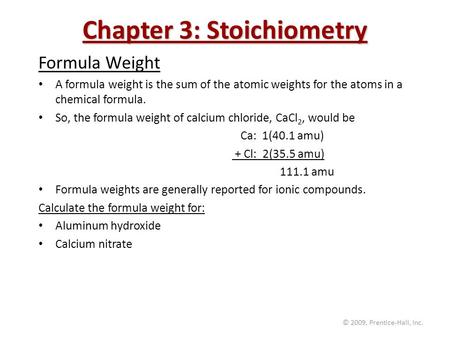 © 2009, Prentice-Hall, Inc. Chapter 3: Stoichiometry Formula Weight A formula weight is the sum of the atomic weights for the atoms in a chemical formula.
