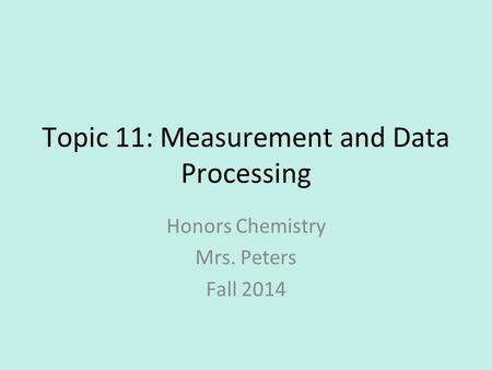 Topic 11: Measurement and Data Processing Honors Chemistry Mrs. Peters Fall 2014.