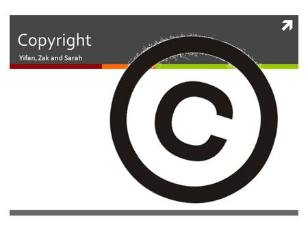  Copyright Yifan, Zak and Sarah. What is copyright? According to the Merriam-Webster dictionary:  Copyright- (n) the exclusive legal right to reproduce,
