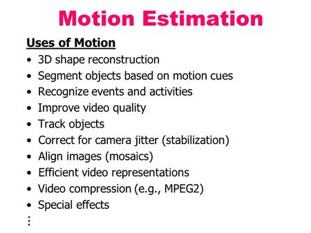 Uses of Motion 3D shape reconstruction Segment objects based on motion cues Recognize events and activities Improve video quality Track objects Correct.