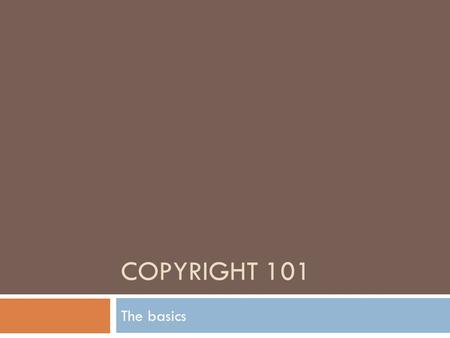 COPYRIGHT 101 The basics. What is Copyright?  A copyright gives the author certain exclusive rights to their work for a limited time  Almost everything.