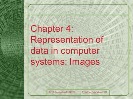 Chapter 4: Representation of data in computer systems: Images OCR Computing for GCSE © Hodder Education 2011.