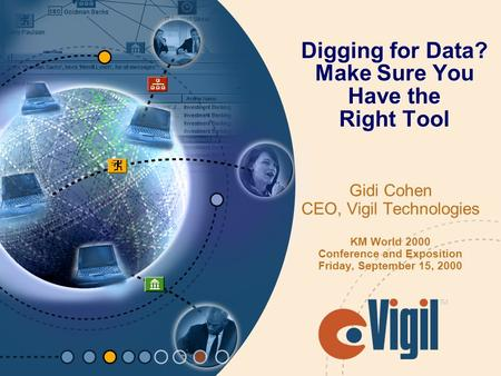 Digging for Data? Make Sure You Have the Right Tool Gidi Cohen CEO, Vigil Technologies KM World 2000 Conference and Exposition Friday, September 15, 2000.