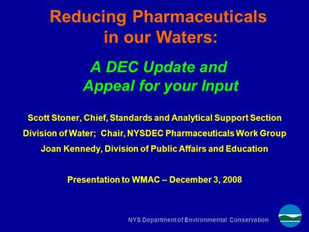 NYS Department of Environmental Conservation Reducing Pharmaceuticals in our Waters: A DEC Update and Appeal for your Input Scott Stoner, Chief, Standards.