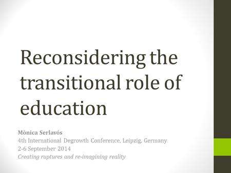 Reconsidering the transitional role of education Mònica Serlavós 4th International Degrowth Conference, Leipzig, Germany 2-6 September 2014 Creating ruptures.