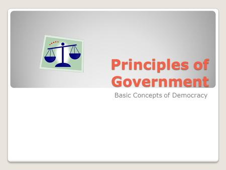 Principles of Government Basic Concepts of Democracy.