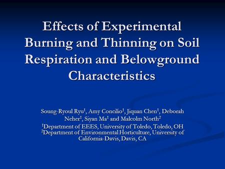 Effects of Experimental Burning and Thinning on Soil Respiration and Belowground Characteristics Soung-Ryoul Ryu 1, Amy Concilio 1, Jiquan Chen 1, Deborah.