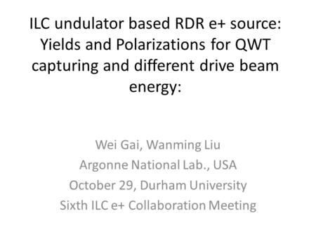 ILC undulator based RDR e+ source: Yields and Polarizations for QWT capturing and different drive beam energy: Wei Gai, Wanming Liu Argonne National Lab.,