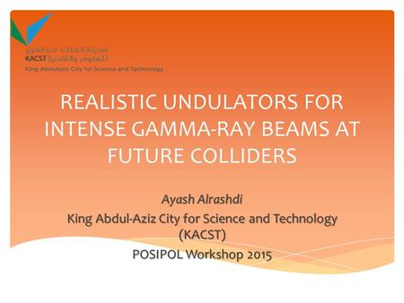 REALISTIC UNDULATORS FOR INTENSE GAMMA-RAY BEAMS AT FUTURE COLLIDERS Ayash Alrashdi King Abdul-Aziz City for Science and Technology (KACST) POSIPOL Workshop.