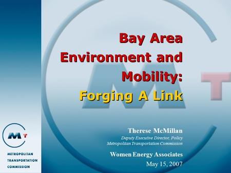 Bay Area Environment and Mobility: Forging A Link Therese McMillan Deputy Executive Director, Policy Metropolitan Transportation Commission Women Energy.