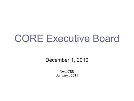 CORE Executive Board December 1, 2010 Next CEB January, 2011.