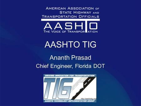 AASHTO TIG Ananth Prasad Chief Engineer, Florida DOT.