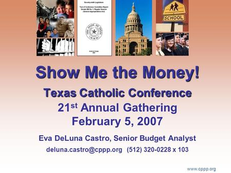 Www.cppp.org Show Me the Money! Texas Catholic Conference Show Me the Money! Texas Catholic Conference 21 st Annual Gathering February 5, 2007 Eva DeLuna.