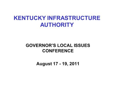 KENTUCKY INFRASTRUCTURE AUTHORITY GOVERNOR'S LOCAL ISSUES CONFERENCE August 17 - 19, 2011.