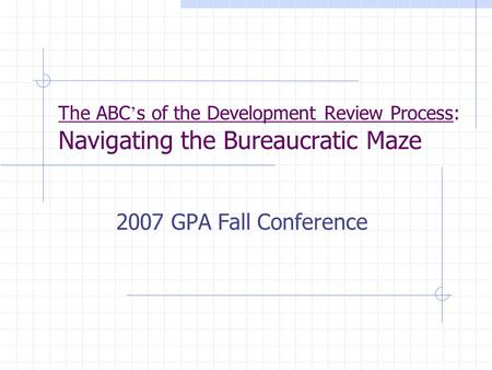 The ABC ' s of the Development Review Process: Navigating the Bureaucratic Maze 2007 GPA Fall Conference.