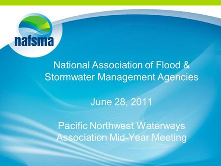 National Association of Flood & Stormwater Management Agencies June 28, 2011 Pacific Northwest Waterways Association Mid-Year Meeting.