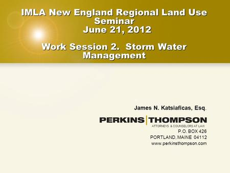 IMLA New England Regional Land Use Seminar June 21, 2012 Work Session 2. Storm Water Management James N. Katsiaficas, Esq. P.O. BOX 426 PORTLAND, MAINE.