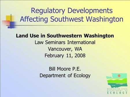 Regulatory Developments Affecting Southwest Washington Land Use in Southwestern Washington Law Seminars International Vancouver, WA February 11, 2008 Bill.