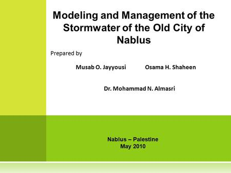 Prepared by Musab O. JayyousiOsama H. Shaheen Dr. Mohammad N. Almasri Modeling and Management of the Stormwater of the Old City of Nablus Nablus – Palestine.