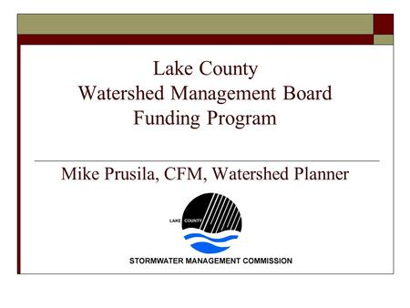 Lake County Watershed Management Board Funding Program Mike Prusila, CFM, Watershed Planner.