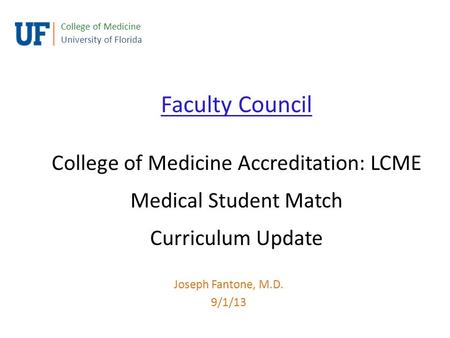 Faculty Council College of Medicine Accreditation: LCME Medical Student Match Curriculum Update College of Medicine University of Florida Joseph Fantone,