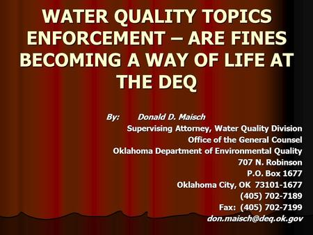 WATER QUALITY TOPICS ENFORCEMENT – ARE FINES BECOMING A WAY OF LIFE AT THE DEQ By:Donald D. Maisch Supervising Attorney, Water Quality Division Office.