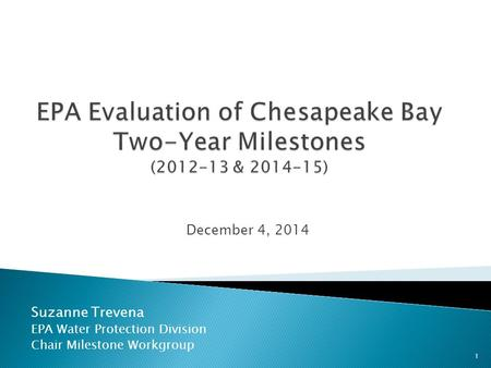 Suzanne Trevena EPA Water Protection Division Chair Milestone Workgroup December 4, 2014 1.