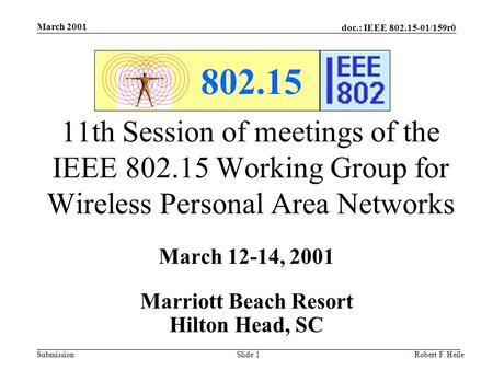 Doc.: IEEE 802.15-01/159r0 Submission March 2001 Robert F. HeileSlide 1 802.15 11th Session of meetings of the IEEE 802.15 Working Group for Wireless Personal.