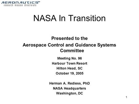 1 NASA In Transition Presented to the Aerospace Control and Guidance Systems Committee Meeting No. 96 Harbour Town Resort Hilton Head, SC October 19, 2005.