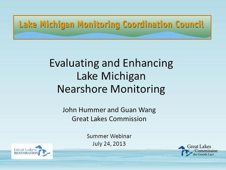 Evaluating and Enhancing Lake Michigan Nearshore Monitoring John Hummer and Guan Wang Great Lakes Commission Summer Webinar July 24, 2013.
