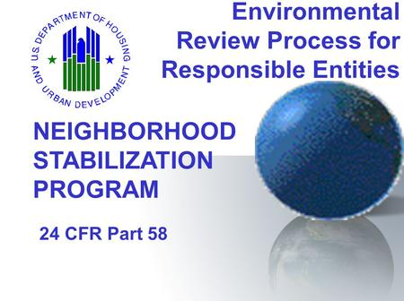 Environmental Review Process for Responsible Entities 24 CFR Part 58 NEIGHBORHOOD STABILIZATION PROGRAM.