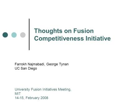 Thoughts on Fusion Competitiveness Initiative Farrokh Najmabadi, George Tynan UC San Diego University Fusion Initiatives Meeting, MIT 14-15, February 2008.