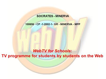 WebTV for Schools: TV programme for students by students on the Web 100656 - CP -1-2002-1- GR - MINERVA - MPP SOCRATES - MINERVA.